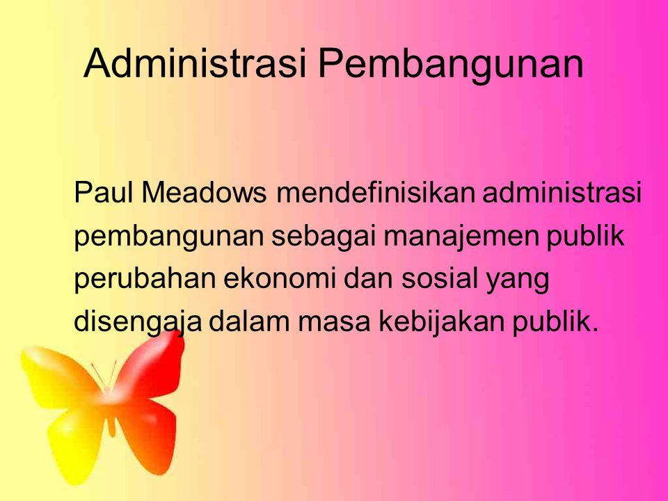 Administrasi Pembangunan Paul Meadows mendefinisikan administrasi pembangunan sebagai manajemen publik perubahan ekonomi dan sosial yang disengaja dal