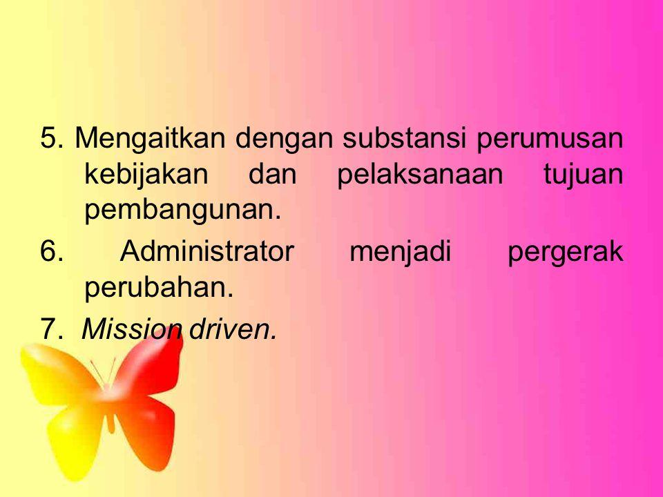5. Mengaitkan dengan substansi perumusan kebijakan dan pelaksanaan tujuan pembangunan. 6. Administrator menjadi pergerak perubahan. 7. Mission driven.