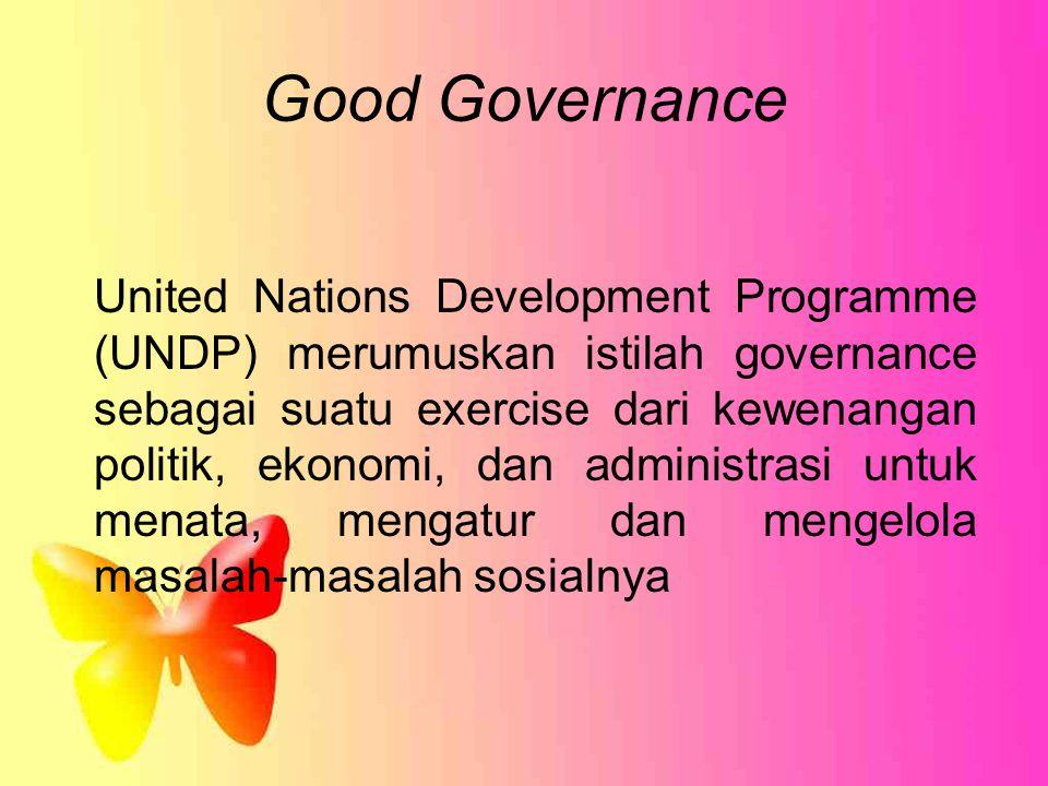 Good Governance United Nations Development Programme (UNDP) merumuskan istilah governance sebagai suatu exercise dari kewenangan politik, ekonomi, dan