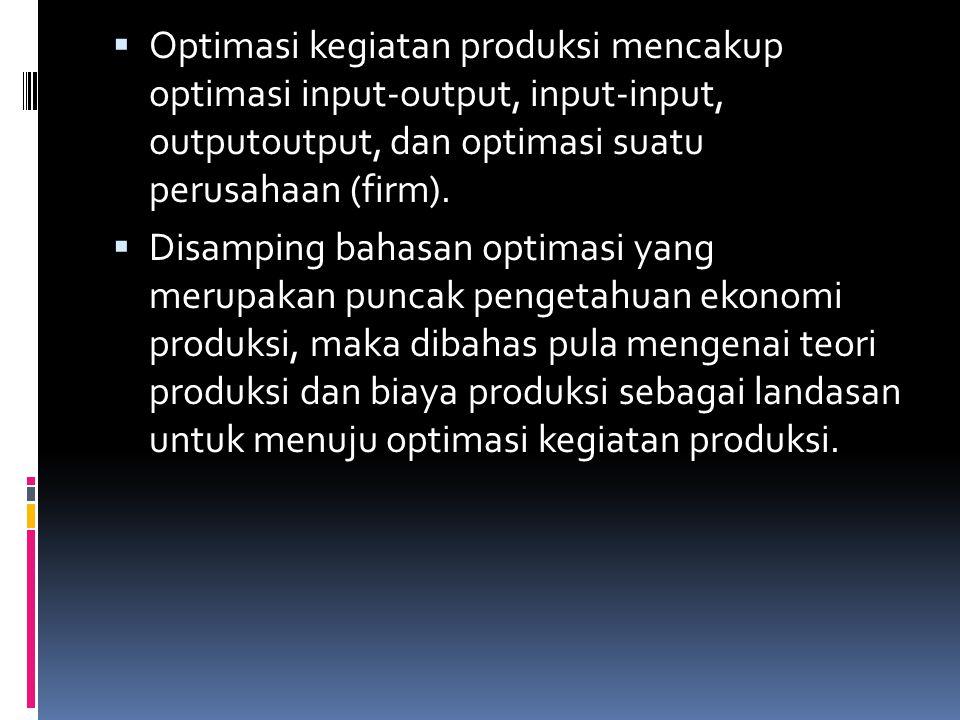  Optimasi kegiatan produksi mencakup optimasi input-output, input-input, outputoutput, dan optimasi suatu perusahaan (firm).  Disamping bahasan opti