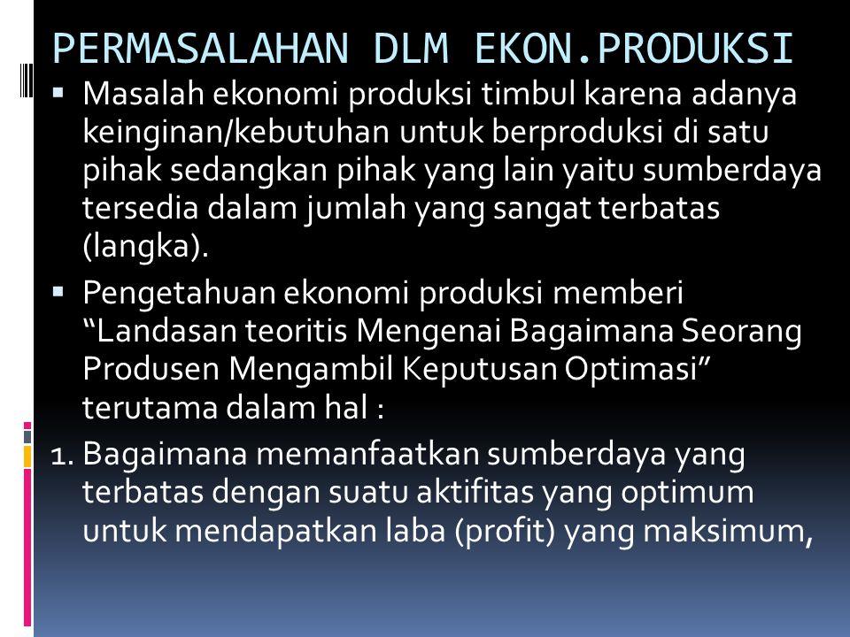 PERMASALAHAN DLM EKON.PRODUKSI  Masalah ekonomi produksi timbul karena adanya keinginan/kebutuhan untuk berproduksi di satu pihak sedangkan pihak yan