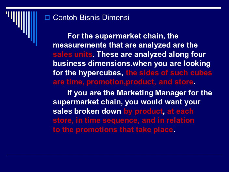  Contoh Bisnis Dimensi For the supermarket chain, the measurements that are analyzed are the sales units. These are analyzed along four business dime
