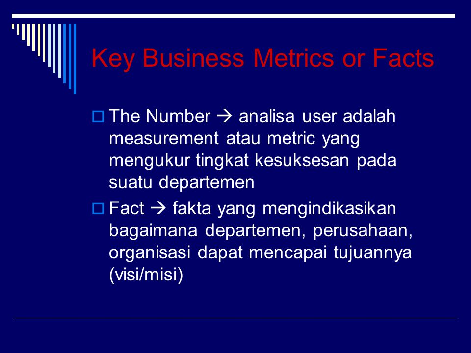 Key Business Metrics or Facts  The Number  analisa user adalah measurement atau metric yang mengukur tingkat kesuksesan pada suatu departemen  Fact