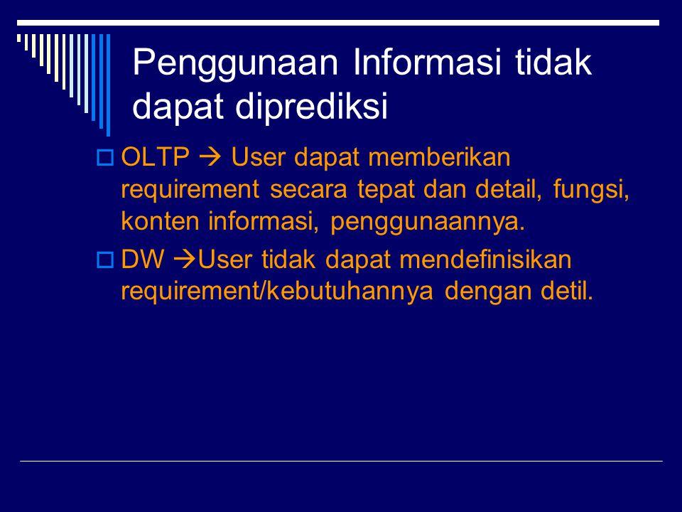 Penggunaan Informasi tidak dapat diprediksi  OLTP  User dapat memberikan requirement secara tepat dan detail, fungsi, konten informasi, penggunaanny