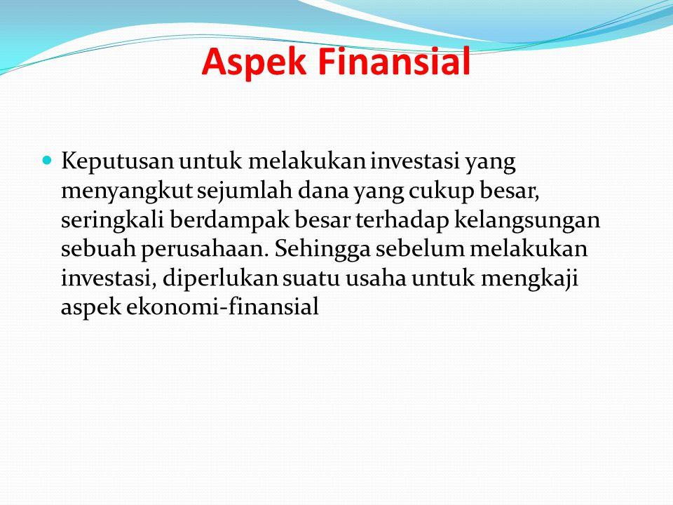 Aspek Finansial Keputusan untuk melakukan investasi yang menyangkut sejumlah dana yang cukup besar, seringkali berdampak besar terhadap kelangsungan s