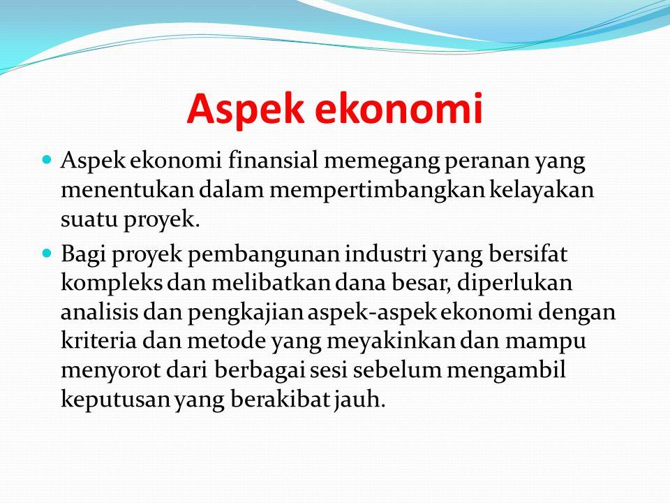 Aspek ekonomi Aspek ekonomi finansial memegang peranan yang menentukan dalam mempertimbangkan kelayakan suatu proyek. Bagi proyek pembangunan industri