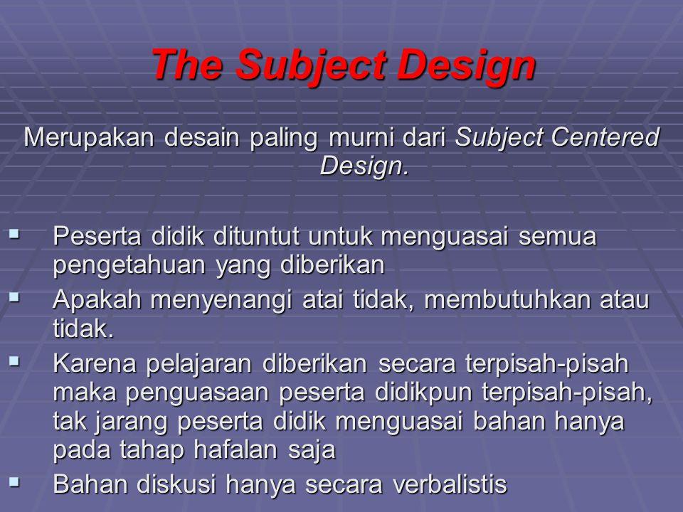 Kelemahan Desain Karena pengetahuan diberikan secara terpisah, hal ini bertentangan dengan kenyataan sebab pengetahuan merupakan satu kesatuan. Karena