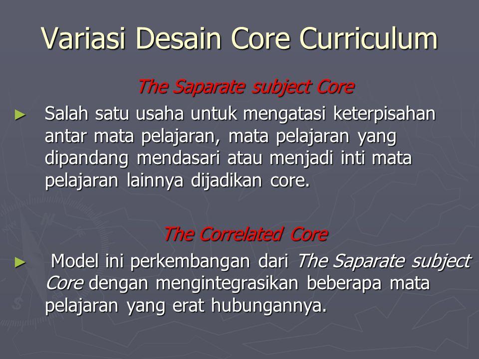 The Core Design ► Model kurikulum ini dipusatkan pada kebutuhan individual dan sosial. ► Banyak pendapat tentang pandangan core curriculum yaitu sebag