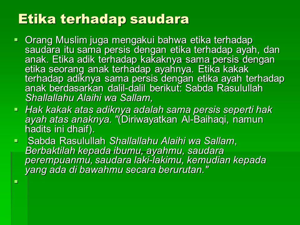 Etika terhadap saudara  Orang Muslim juga mengakui bahwa etika terhadap saudara itu sama persis dengan etika terhadap ayah, dan anak. Etika adik terh