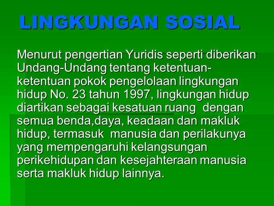 LINGKUNGAN SOSIAL Menurut pengertian Yuridis seperti diberikan Undang-Undang tentang ketentuan- ketentuan pokok pengelolaan lingkungan hidup No. 23 ta