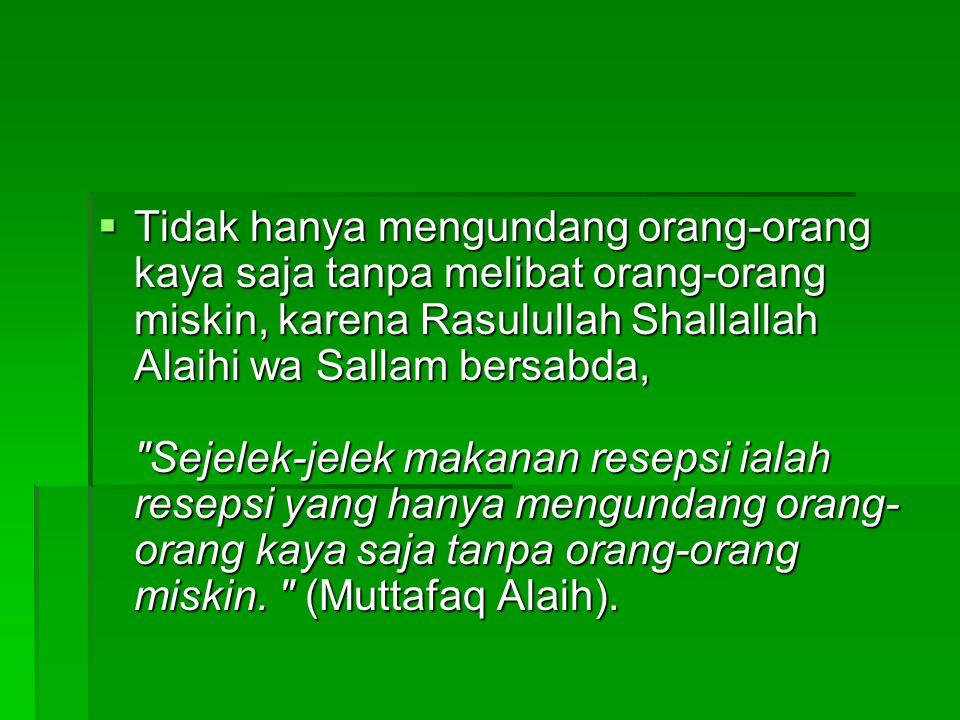  Tidak hanya mengundang orang-orang kaya saja tanpa melibat orang-orang miskin, karena Rasulullah Shallallah Alaihi wa Sallam bersabda,