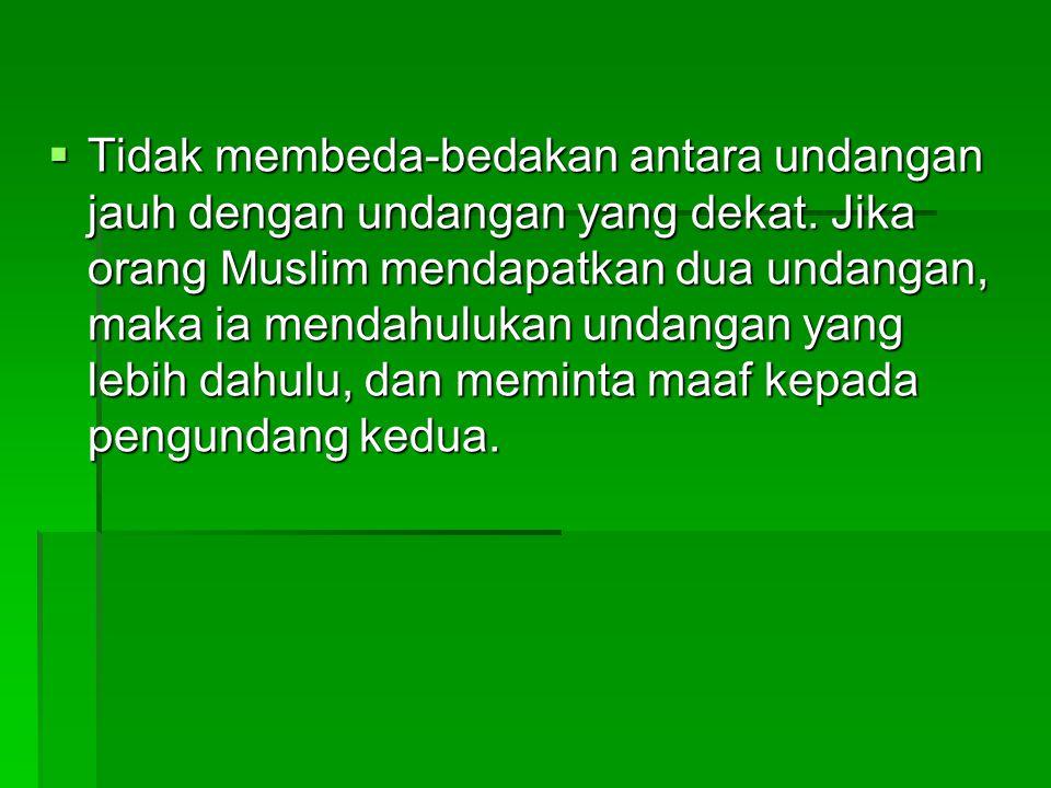  Tidak membeda-bedakan antara undangan jauh dengan undangan yang dekat. Jika orang Muslim mendapatkan dua undangan, maka ia mendahulukan undangan yan