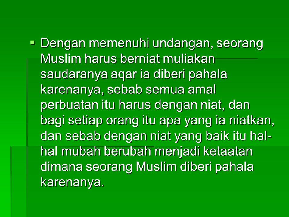  Dengan memenuhi undangan, seorang Muslim harus berniat muliakan saudaranya aqar ia diberi pahala karenanya, sebab semua amal perbuatan itu harus den