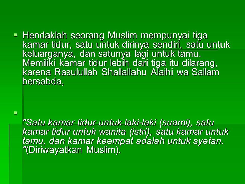  Hendaklah seorang Muslim mempunyai tiga kamar tidur, satu untuk dirinya sendiri, satu untuk keluarganya, dan satunya lagi untuk tamu. Memiliki kamar