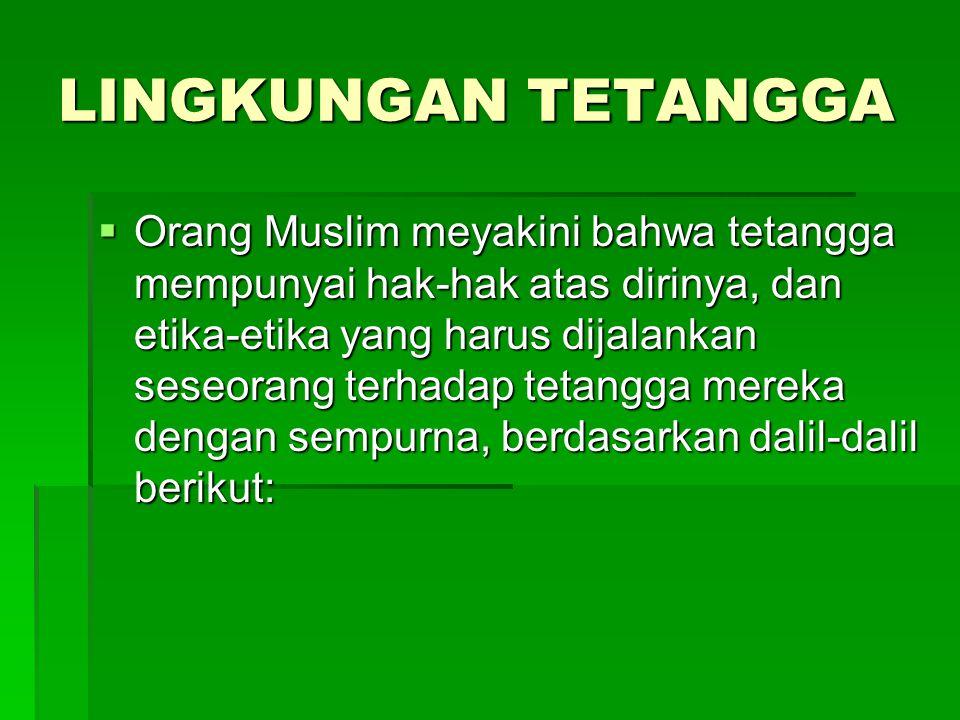 LINGKUNGAN TETANGGA  Orang Muslim meyakini bahwa tetangga mempunyai hak-hak atas dirinya, dan etika-etika yang harus dijalankan seseorang terhadap te