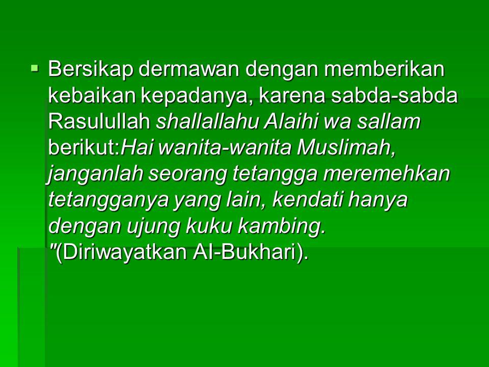 Bersikap dermawan dengan memberikan kebaikan kepadanya, karena sabda-sabda Rasulullah shallallahu Alaihi wa sallam berikut:Hai wanita-wanita Muslima