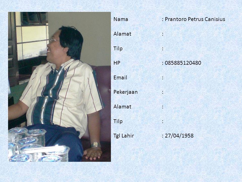 Nama: Prantoro Petrus Canisius Alamat: Tilp: HP: 085885120480 Email: Pekerjaan: Alamat : Tilp: Tgl Lahir: 27/04/1958