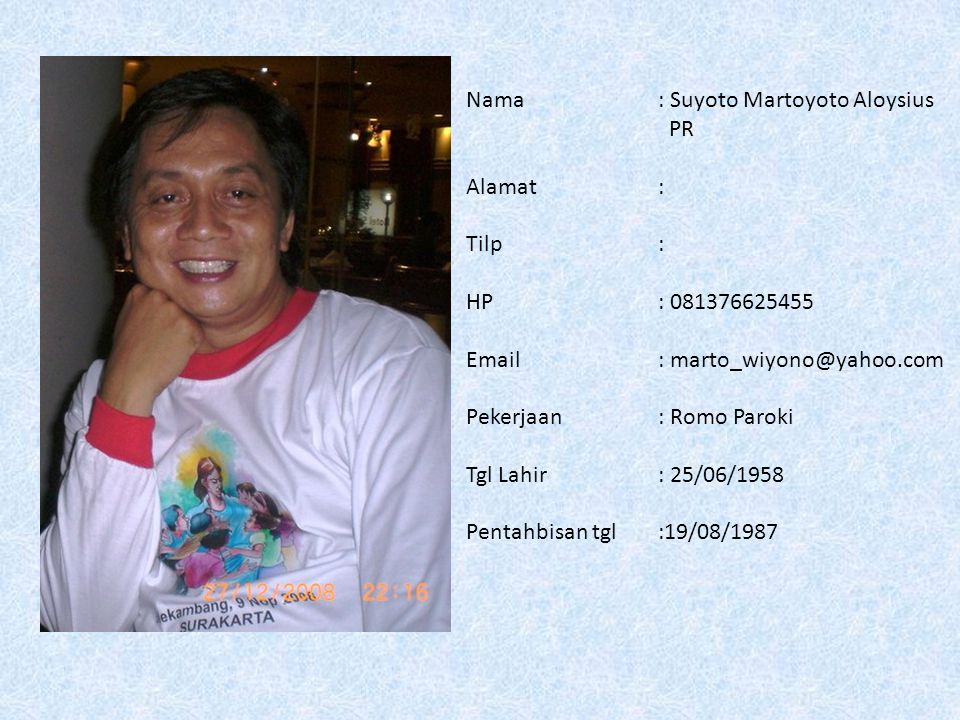 Nama: Suyoto Martoyoto Aloysius PR Alamat: Tilp: HP: 081376625455 Email: marto_wiyono@yahoo.com Pekerjaan: Romo Paroki Tgl Lahir: 25/06/1958 Pentahbisan tgl:19/08/1987