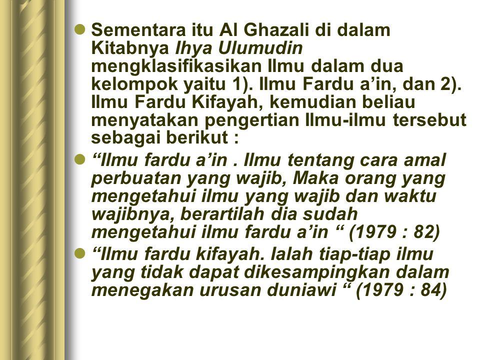 Sementara itu Al Ghazali di dalam Kitabnya Ihya Ulumudin mengklasifikasikan Ilmu dalam dua kelompok yaitu 1). Ilmu Fardu a'in, dan 2). Ilmu Fardu Kifa