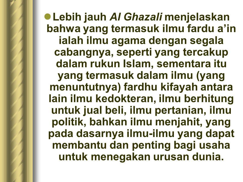 Lebih jauh Al Ghazali menjelaskan bahwa yang termasuk ilmu fardu a'in ialah ilmu agama dengan segala cabangnya, seperti yang tercakup dalam rukun Isla