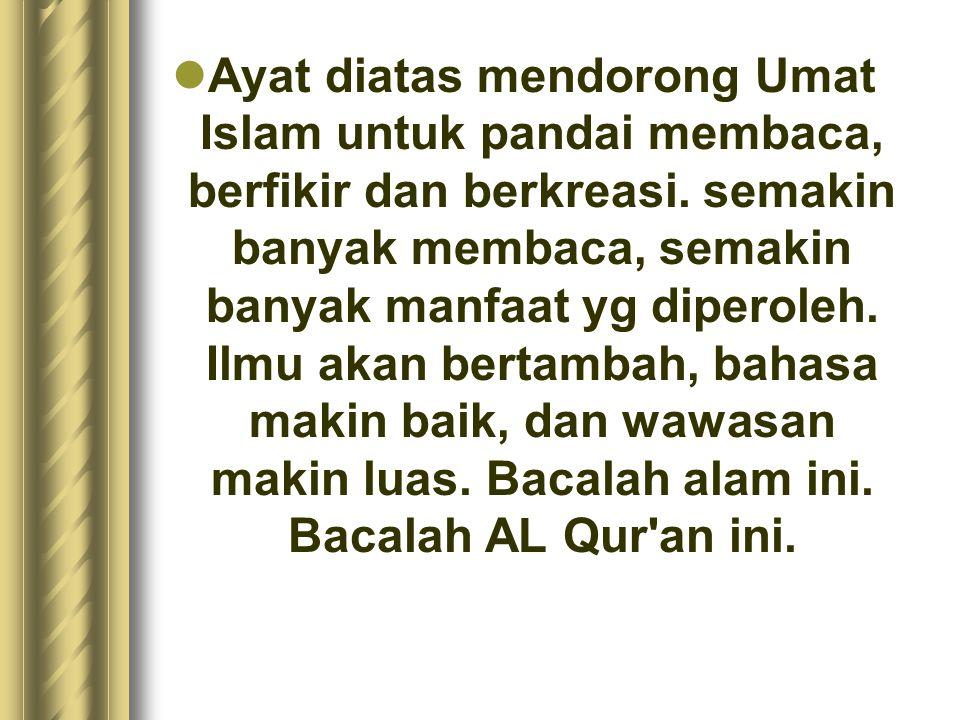 Ayat diatas mendorong Umat Islam untuk pandai membaca, berfikir dan berkreasi. semakin banyak membaca, semakin banyak manfaat yg diperoleh. Ilmu akan
