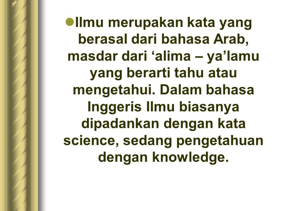 Ilmu merupakan kata yang berasal dari bahasa Arab, masdar dari 'alima – ya'lamu yang berarti tahu atau mengetahui. Dalam bahasa Inggeris Ilmu biasanya