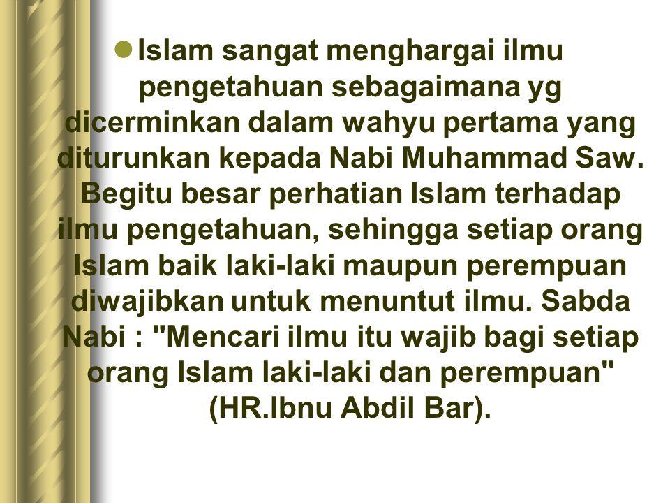 Islam sangat menghargai ilmu pengetahuan sebagaimana yg dicerminkan dalam wahyu pertama yang diturunkan kepada Nabi Muhammad Saw. Begitu besar perhati