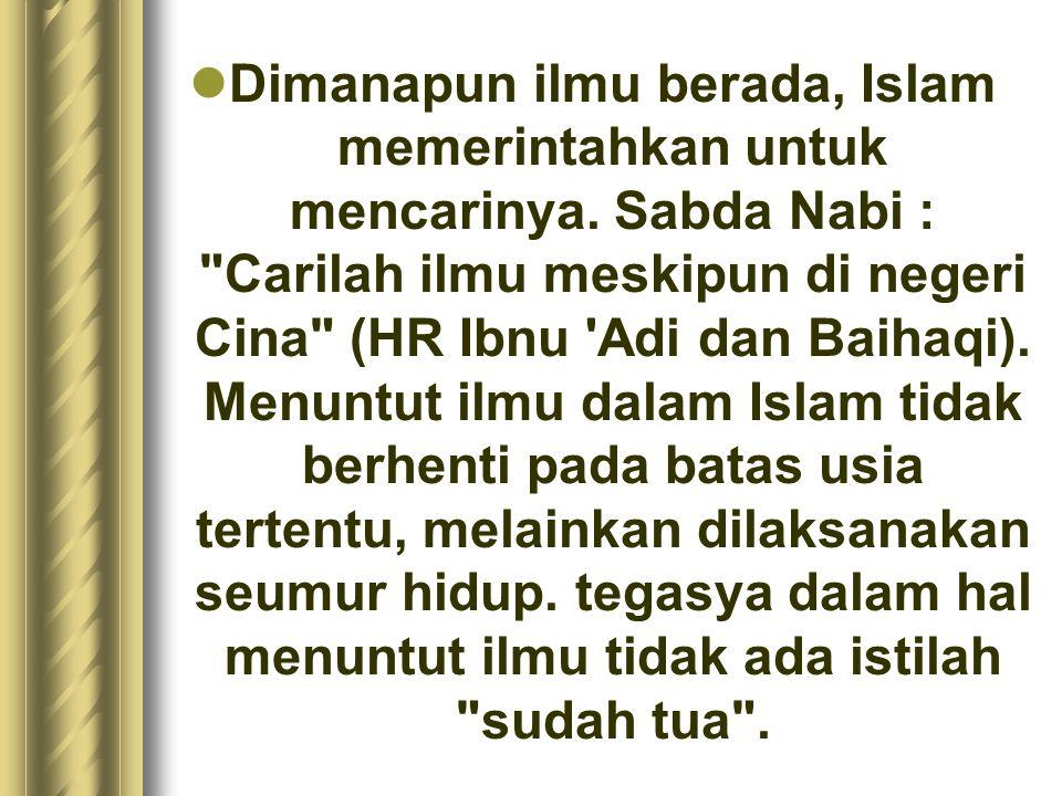 Dimanapun ilmu berada, Islam memerintahkan untuk mencarinya. Sabda Nabi :