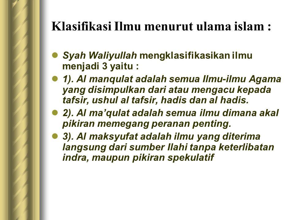Klasifikasi Ilmu menurut ulama islam : Syah Waliyullah mengklasifikasikan ilmu menjadi 3 yaitu : 1). Al manqulat adalah semua Ilmu-ilmu Agama yang dis