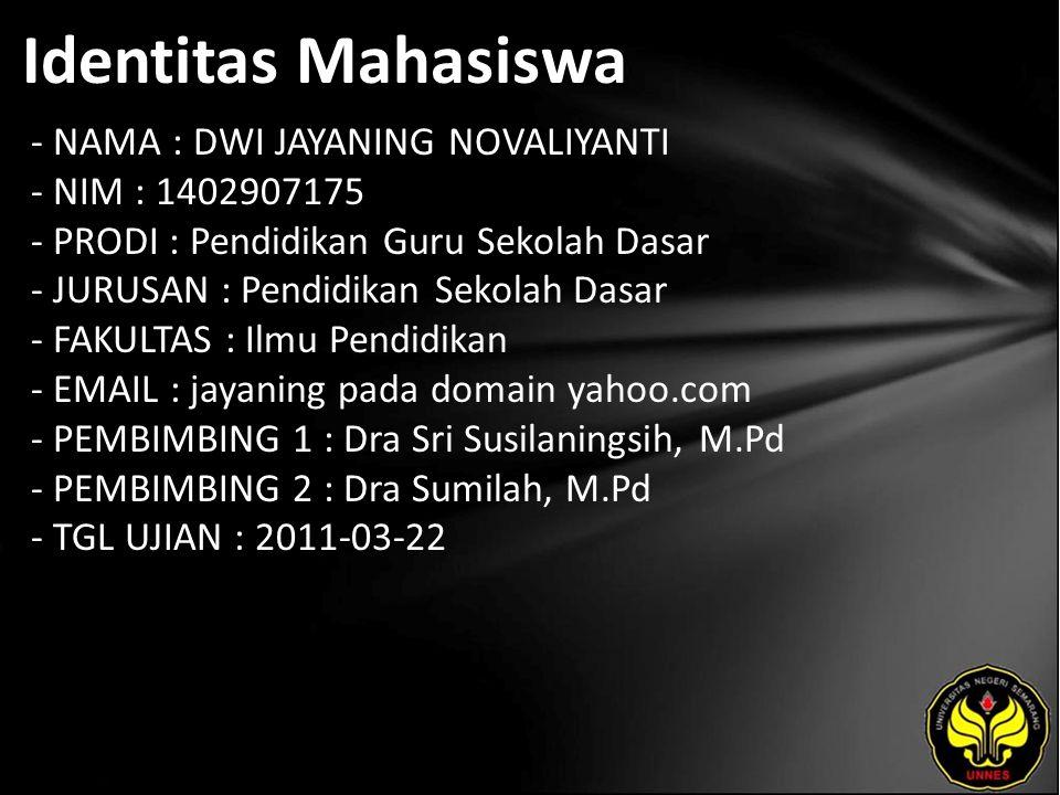 Identitas Mahasiswa - NAMA : DWI JAYANING NOVALIYANTI - NIM : 1402907175 - PRODI : Pendidikan Guru Sekolah Dasar - JURUSAN : Pendidikan Sekolah Dasar - FAKULTAS : Ilmu Pendidikan - EMAIL : jayaning pada domain yahoo.com - PEMBIMBING 1 : Dra Sri Susilaningsih, M.Pd - PEMBIMBING 2 : Dra Sumilah, M.Pd - TGL UJIAN : 2011-03-22