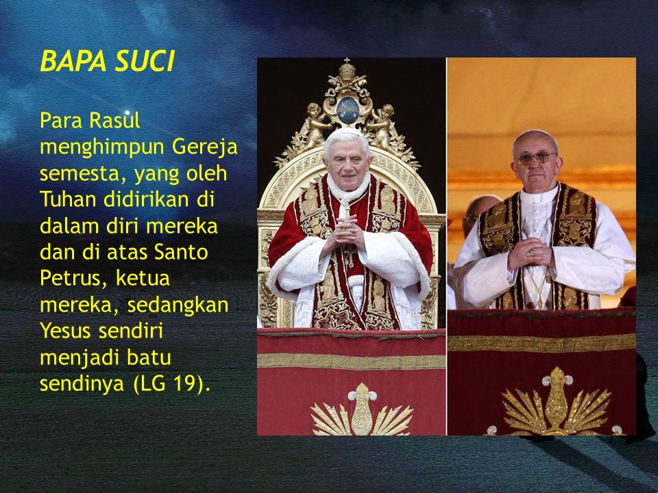 BAPA SUCI Para Rasul menghimpun Gereja semesta, yang oleh Tuhan didirikan di dalam diri mereka dan di atas Santo Petrus, ketua mereka, sedangkan Yesus sendiri menjadi batu sendinya (LG 19).