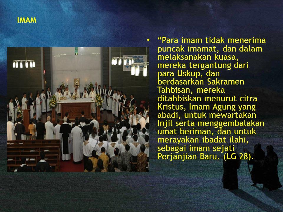 "IMAM ""Para imam tidak menerima puncak imamat, dan dalam melaksanakan kuasa, mereka tergantung dari para Uskup, dan berdasarkan Sakramen Tahbisan, mere"