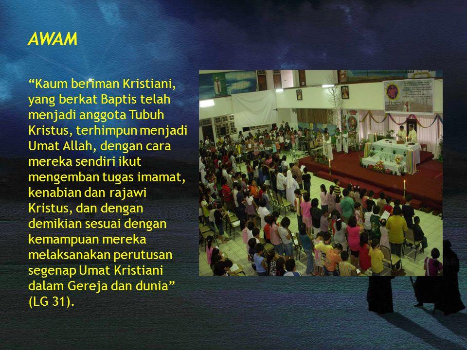 AWAM Kaum beriman Kristiani, yang berkat Baptis telah menjadi anggota Tubuh Kristus, terhimpun menjadi Umat Allah, dengan cara mereka sendiri ikut mengemban tugas imamat, kenabian dan rajawi Kristus, dan dengan demikian sesuai dengan kemampuan mereka melaksanakan perutusan segenap Umat Kristiani dalam Gereja dan dunia (LG 31).