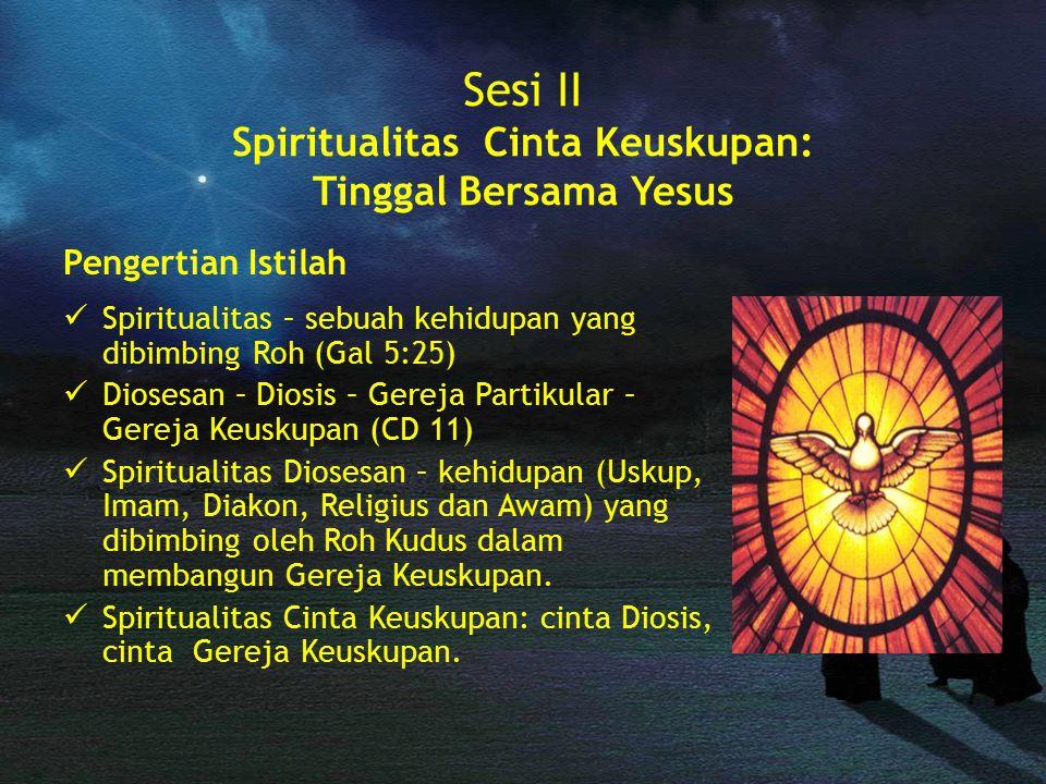 Sesi II Spiritualitas Cinta Keuskupan: Tinggal Bersama Yesus Pengertian Istilah Spiritualitas – sebuah kehidupan yang dibimbing Roh (Gal 5:25) Diosesa
