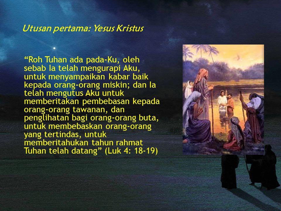 Roh Tuhan ada pada-Ku, oleh sebab Ia telah mengurapi Aku, untuk menyampaikan kabar baik kepada orang-orang miskin; dan Ia telah mengutus Aku untuk memberitakan pembebasan kepada orang-orang tawanan, dan penglihatan bagi orang-orang buta, untuk membebaskan orang-orang yang tertindas, untuk memberitahukan tahun rahmat Tuhan telah datang (Luk 4: 18-19) Utusan pertama: Yesus Kristus