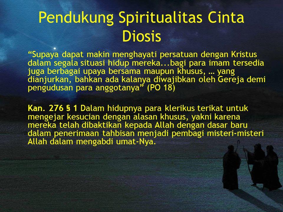 Pendukung Spiritualitas Cinta Diosis Supaya dapat makin menghayati persatuan dengan Kristus dalam segala situasi hidup mereka...bagi para imam tersedia juga berbagai upaya bersama maupun khusus, … yang dianjurkan, bahkan ada kalanya diwajibkan oleh Gereja demi pengudusan para anggotanya (PO 18) Kan.