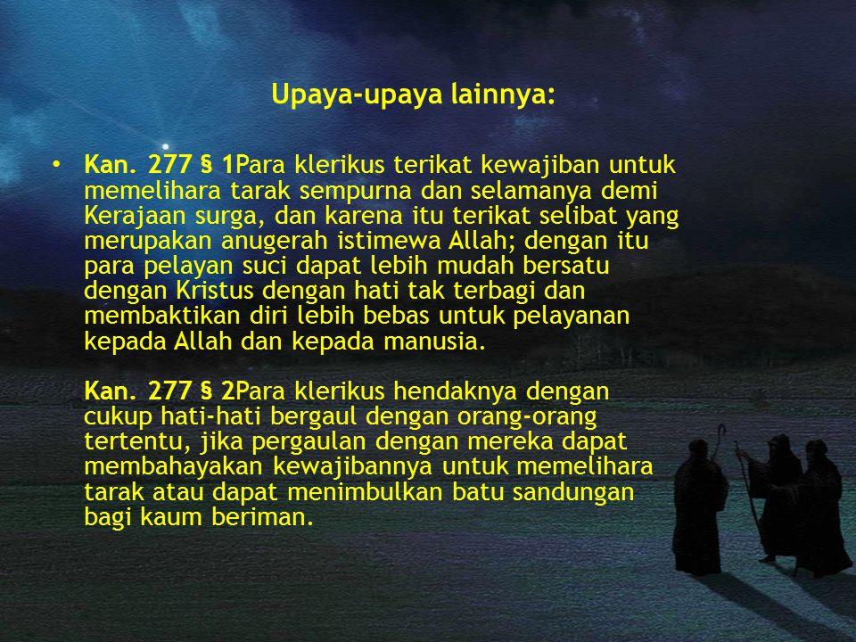Upaya-upaya lainnya: Kan. 277 § 1Para klerikus terikat kewajiban untuk memelihara tarak sempurna dan selamanya demi Kerajaan surga, dan karena itu ter