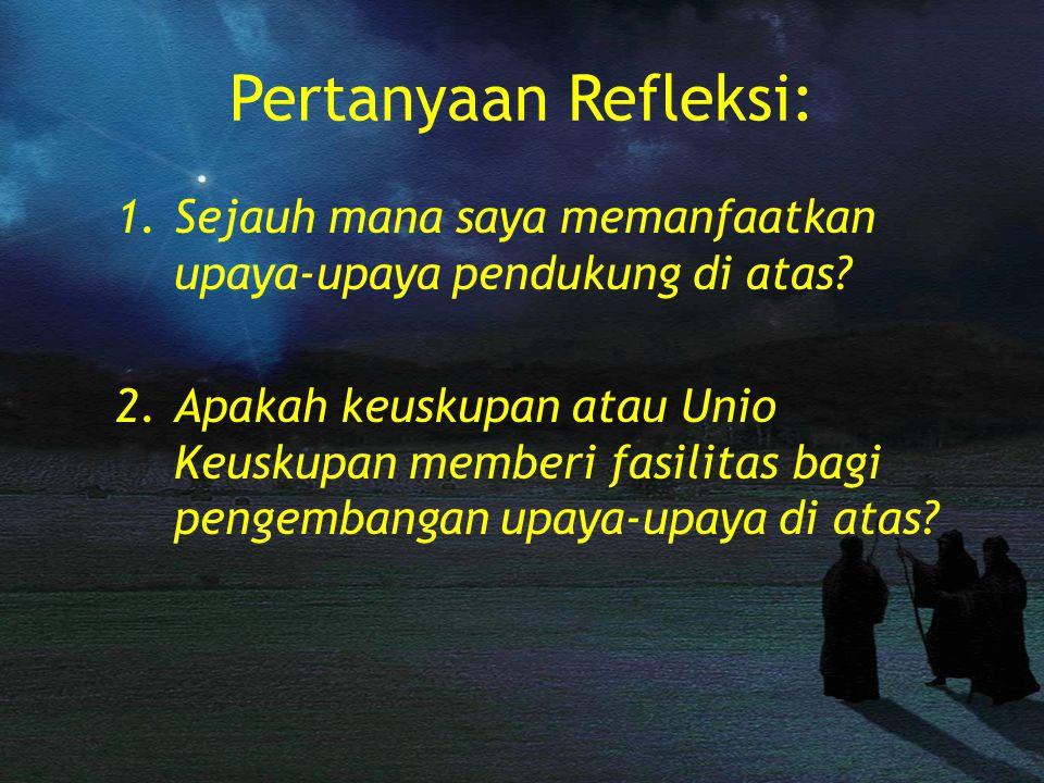 Pertanyaan Refleksi: 1.Sejauh mana saya memanfaatkan upaya-upaya pendukung di atas? 2.Apakah keuskupan atau Unio Keuskupan memberi fasilitas bagi peng