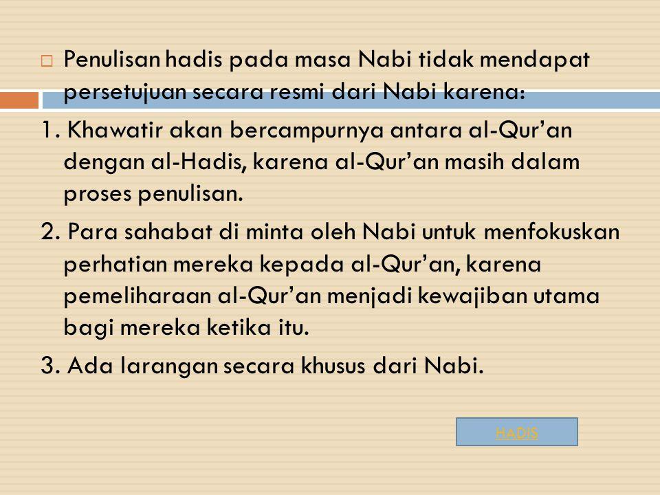  Penulisan hadis pada masa Nabi tidak mendapat persetujuan secara resmi dari Nabi karena: 1. Khawatir akan bercampurnya antara al-Qur'an dengan al-Ha