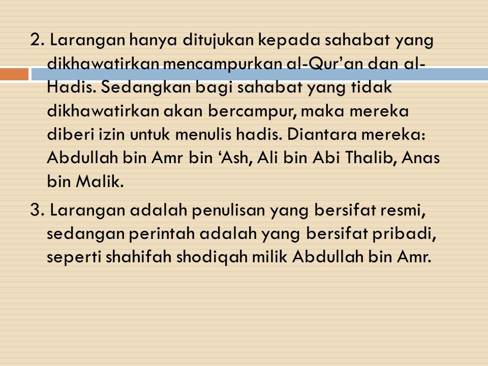 2. Larangan hanya ditujukan kepada sahabat yang dikhawatirkan mencampurkan al-Qur'an dan al- Hadis. Sedangkan bagi sahabat yang tidak dikhawatirkan ak