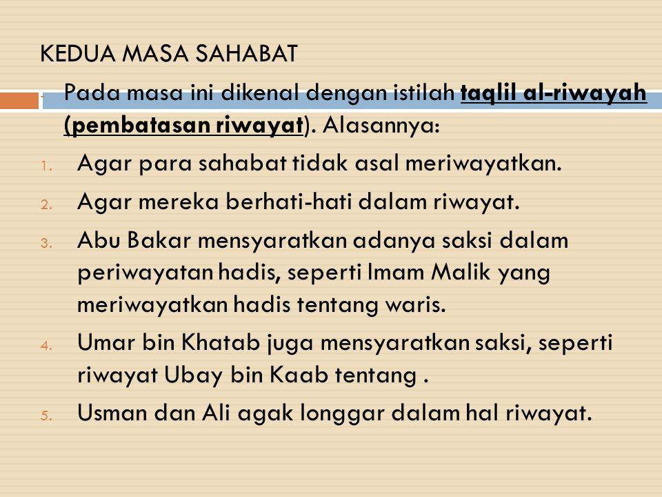 KEDUA MASA SAHABAT - Pada masa ini dikenal dengan istilah taqlil al-riwayah (pembatasan riwayat). Alasannya: 1. Agar para sahabat tidak asal meriwayat