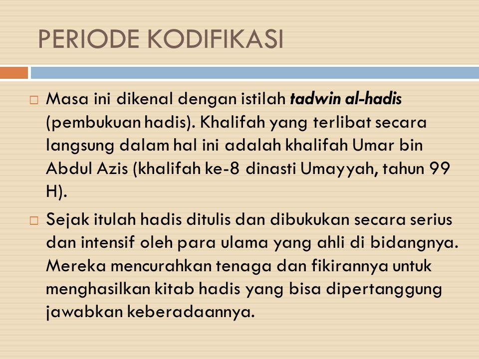 PERIODE KODIFIKASI  Masa ini dikenal dengan istilah tadwin al-hadis (pembukuan hadis). Khalifah yang terlibat secara langsung dalam hal ini adalah kh