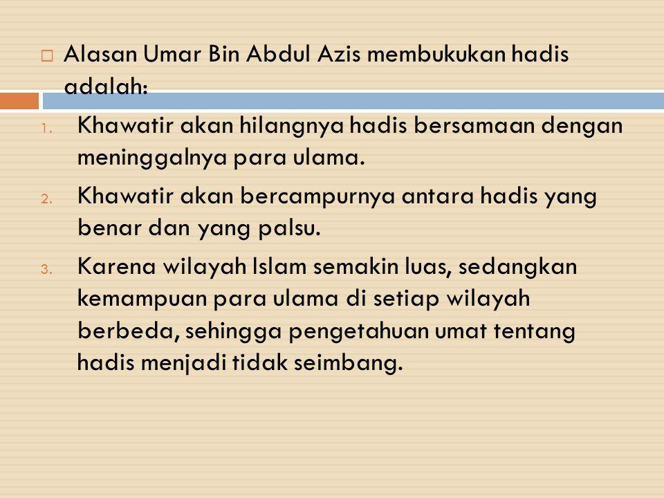  Alasan Umar Bin Abdul Azis membukukan hadis adalah: 1. Khawatir akan hilangnya hadis bersamaan dengan meninggalnya para ulama. 2. Khawatir akan berc