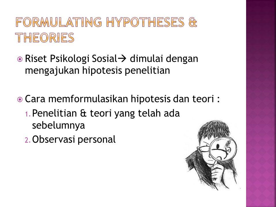  Riset Psikologi Sosial  dimulai dengan mengajukan hipotesis penelitian  Cara memformulasikan hipotesis dan teori : 1. Penelitian & teori yang tela