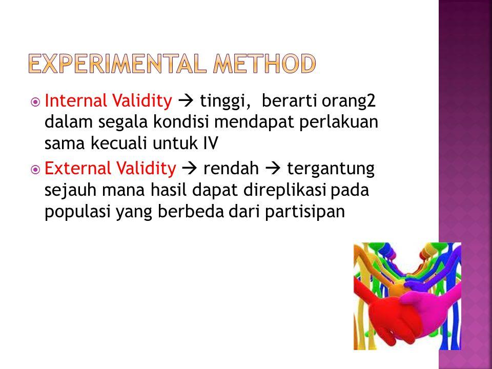  Internal Validity  tinggi, berarti orang2 dalam segala kondisi mendapat perlakuan sama kecuali untuk IV  External Validity  rendah  tergantung s