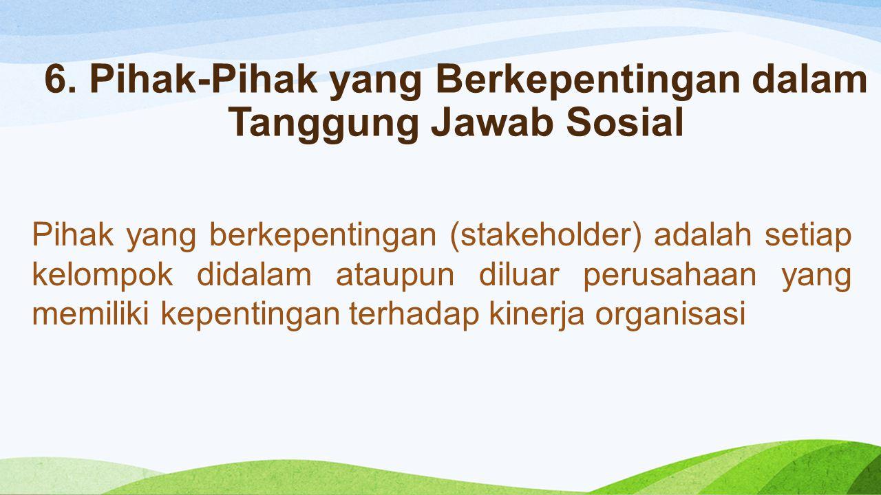 6. Pihak-Pihak yang Berkepentingan dalam Tanggung Jawab Sosial Pihak yang berkepentingan (stakeholder) adalah setiap kelompok didalam ataupun diluar p