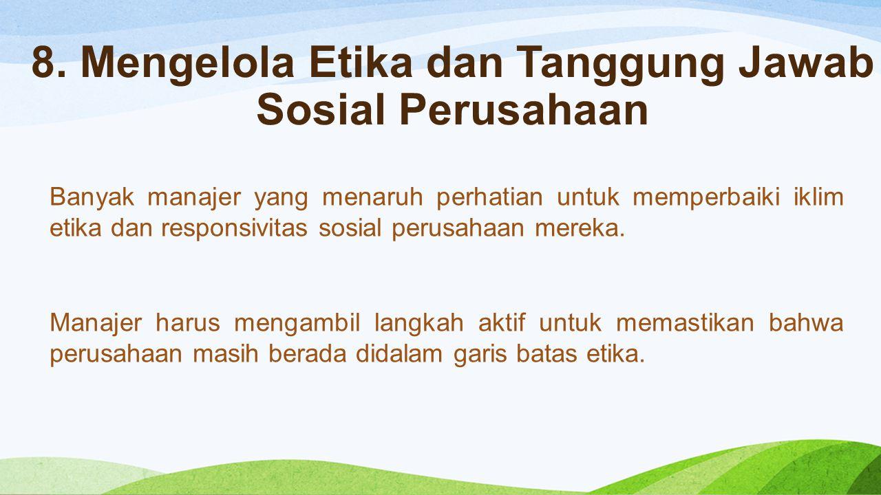 8. Mengelola Etika dan Tanggung Jawab Sosial Perusahaan Banyak manajer yang menaruh perhatian untuk memperbaiki iklim etika dan responsivitas sosial p