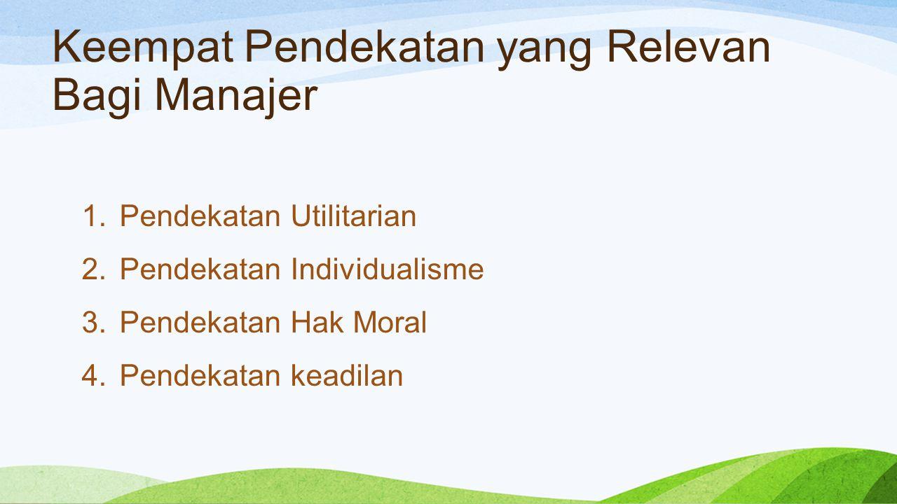 Keempat Pendekatan yang Relevan Bagi Manajer 1.Pendekatan Utilitarian 2.Pendekatan Individualisme 3.Pendekatan Hak Moral 4.Pendekatan keadilan