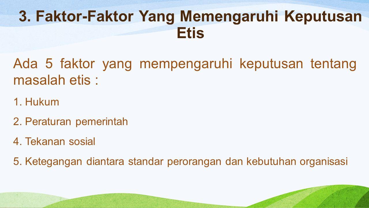3. Faktor-Faktor Yang Memengaruhi Keputusan Etis Ada 5 faktor yang mempengaruhi keputusan tentang masalah etis : 1. Hukum 2. Peraturan pemerintah 4. T
