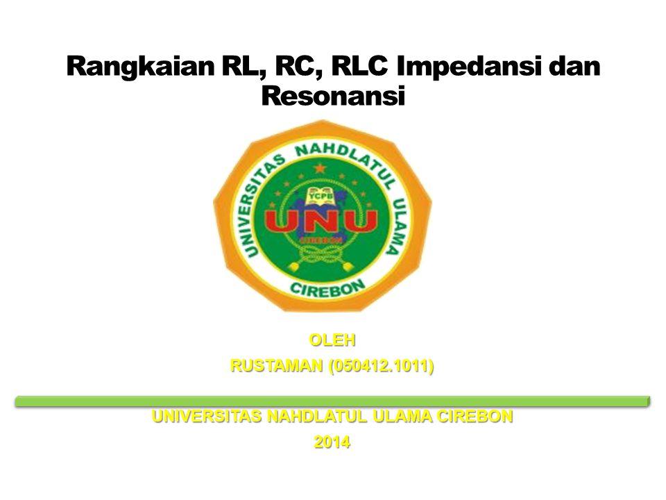 Rangkaian RL, RC, RLC Impedansi dan Resonansi OLEH RUSTAMAN (050412.1011) UNIVERSITAS NAHDLATUL ULAMA CIREBON 2014